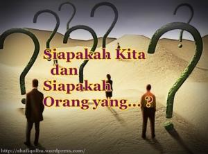 Siapakah Kita dan Siapakah orang yang….?